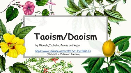 Taoism/Daoism by Micaela, Isabella, Jayme and Yujin https://www.youtube.com/watch?v=--PyvGh2Ukc (Watch this Video on Taoism)