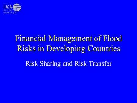 Financial Management of Flood Risks in Developing Countries Risk Sharing and Risk Transfer.