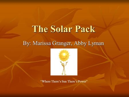 "The Solar Pack By: Marissa Granger, Abby Lyman ""Where There's Sun There's Power"""
