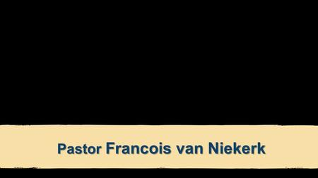 "Pastor Francois van Niekerk. FRIENDS FOREVER JOHN 15:15b NLT ""Now you are My friends, since I have told you everything the Father told Me."""