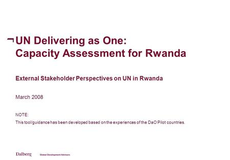UN Delivering as One: Capacity Assessment for Rwanda External Stakeholder Perspectives on UN in Rwanda March 2008 NOTE: This tool/guidance has been developed.