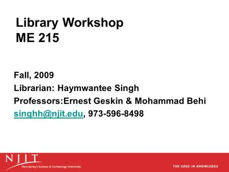 Library Workshop ME 215 Fall, 2009 Librarian: Haymwantee Singh Professors:Ernest Geskin & Mohammad Behi 973-596-8498.