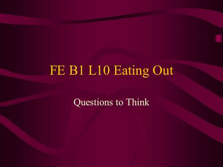 FE B1 L10 Eating Out Questions to Think. L 1-5 Why are there restaurants everywhere in Taiwan? Why are there all kinds of restaurants in Taiwan? We Chinese.