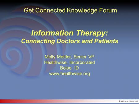 ©Healthwise, Incorporated Information Therapy: Connecting Doctors and Patients Molly Mettler, Senior VP Healthwise, Incorporated Boise, ID www.healthwise.org.