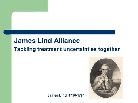 James Lind Alliance Tackling treatment uncertainties together James Lind, 1716-1794.