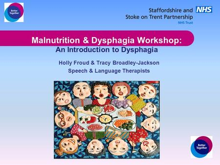 Malnutrition & Dysphagia Workshop: An Introduction to Dysphagia Holly Froud & Tracy Broadley-Jackson Speech & Language Therapists.
