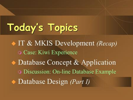 Today's Topics  IT & MKIS Development (Recap) m Case: Kiwi Experience  Database Concept & Application m Discussion: On-line Database Example  Database.