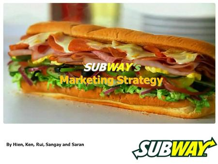 SUBWAY's Marketing Strategy By Hien, Ken, Rui, Sangay and Saran.