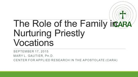 The Role of the Family in Nurturing Priestly Vocations SEPTEMBER 17, 2015 MARY L. GAUTIER, P H. D. CENTER FOR APPLIED RESEARCH IN THE APOSTOLATE (CARA)
