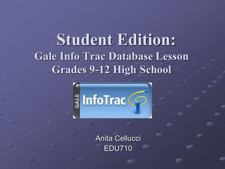 Student Edition: Gale Info Trac Database Lesson Grades 9-12 High School Student Edition: Gale Info Trac Database Lesson Grades 9-12 High School Anita Cellucci.