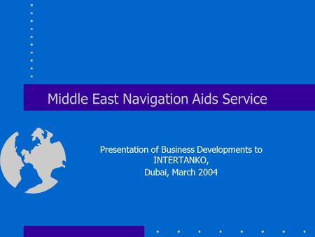 Middle East Navigation Aids Service Presentation of Business Developments to INTERTANKO, Dubai, March 2004.