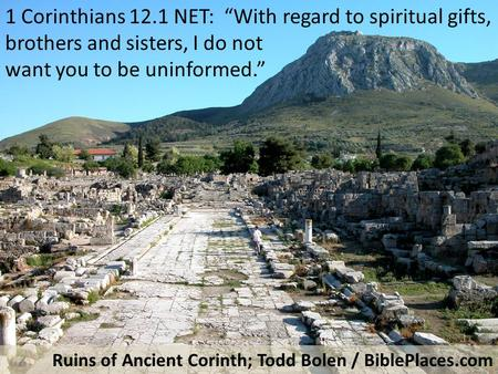 "1 Corinthians 12.1 NET: ""With regard to spiritual gifts, brothers and sisters, I do not want you to be uninformed."" Ruins of Ancient Corinth; Todd Bolen."
