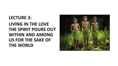 LECTURE 3: LIVING IN THE LOVE THE SPIRIT POURS OUT WITHIN AND AMONG US FOR THE SAKE OF THE WORLD.