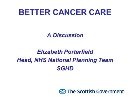 BETTER CANCER CARE A Discussion Elizabeth Porterfield Head, NHS National Planning Team SGHD.