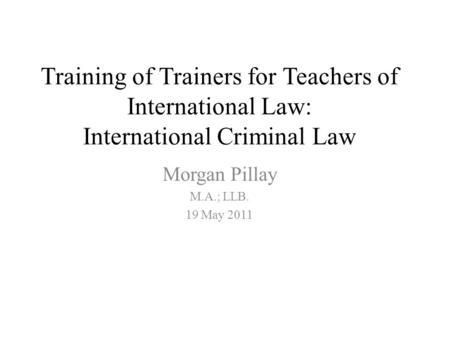 Training of Trainers for Teachers of International Law: International Criminal Law Morgan Pillay M.A.; LLB. 19 May 2011.