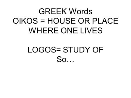 GREEK Words OIKOS = HOUSE OR PLACE WHERE ONE LIVES LOGOS= STUDY OF So…