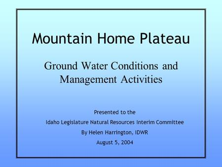 Mountain Home Plateau Ground Water Conditions and Management Activities Presented to the Idaho Legislature Natural Resources Interim Committee By Helen.