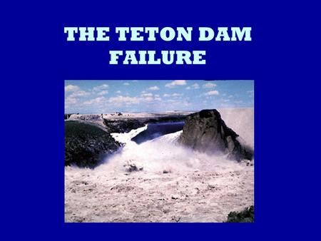 THE TETON DAM FAILURE. INTRODUCTION June 5 th 1972: Teton Dam Collapses. Teton Dam is located on the Snake River Plain in southeast Idaho Total damage.