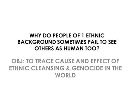 WHY DO PEOPLE OF 1 ETHNIC BACKGROUND SOMETIMES FAIL TO SEE OTHERS AS HUMAN TOO? OBJ: TO TRACE CAUSE AND EFFECT OF ETHNIC CLEANSING & GENOCIDE IN THE WORLD.