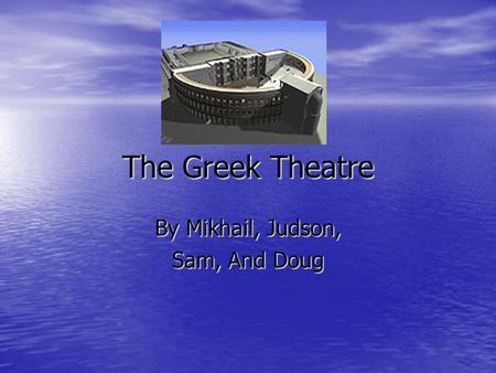 The Greek Theatre By Mikhail, Judson, Sam, And Doug.