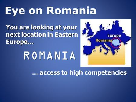 Eye on Romania You are looking at your next location in Eastern Europe… ROMANIA … access to high competencies.