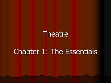 Theatre Chapter 1: The Essentials. Chapter 1: The Art of the Theatre Theatre: a performing art that requires an actor performing some form of story or.
