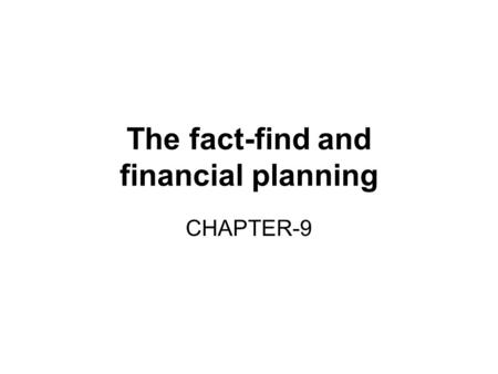The fact-find and financial planning CHAPTER-9. What is a fact-find? Fact-finding is a process that enables the insurance adviser to: Identify a client's.