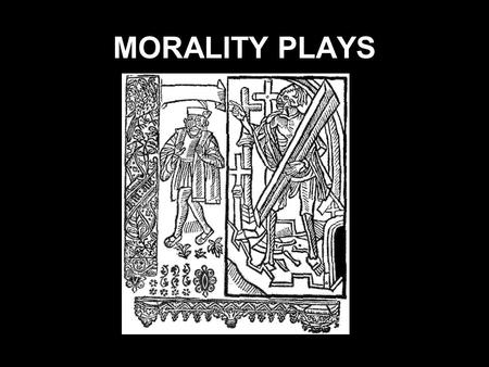 MORALITY PLAYS. Morality Plays Only five medieval English morality plays still survive: 1. The Pride of Life (a corrupted Anglo-Irish text) 2. The Castle.