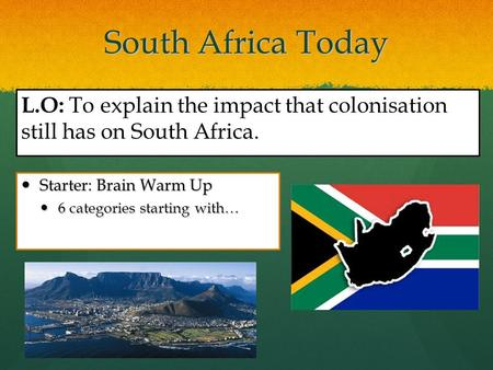 South Africa Today Starter: Brain Warm Up Starter: Brain Warm Up 6 categories starting with… 6 categories starting with… L.O: To explain the impact that.
