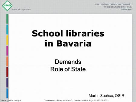 "Www.goethe.de/rigaConference ""Library & School"", Goethe-Institut Riga 22./23.09.2005 School libraries in Bavaria Demands Role of State Martin Sachse, OStR."