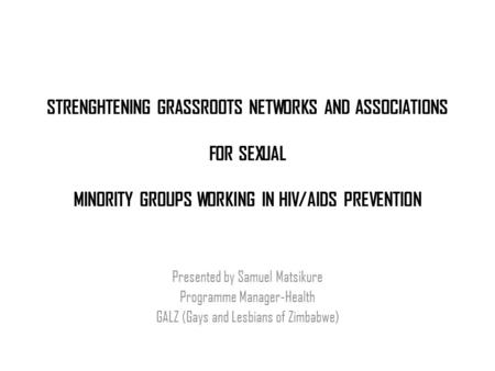 STRENGHTENING GRASSROOTS NETWORKS AND ASSOCIATIONS FOR SEXUAL MINORITY GROUPS WORKING IN HIV/AIDS PREVENTION Presented by Samuel Matsikure Programme Manager-Health.