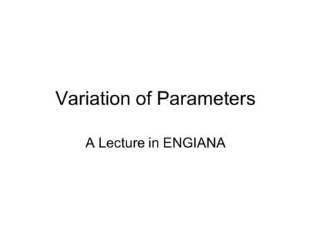 Variation of Parameters A Lecture in ENGIANA. Background The procedure used to find a particular solution y p of a linear first-order differential equation.