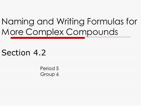 Section 4.2 Naming and Writing Formulas for More Complex Compounds Period 5 Group 6.