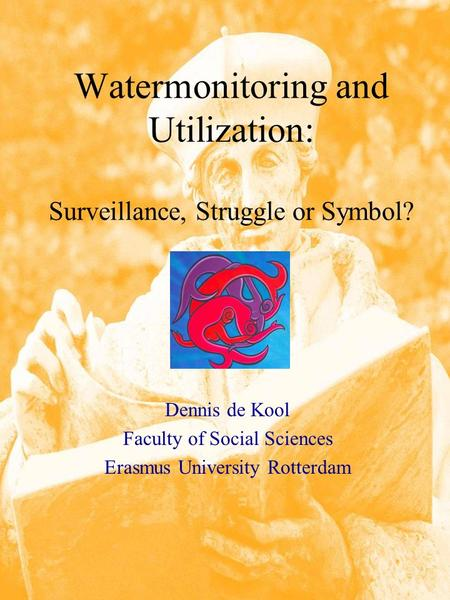Watermonitoring and Utilization: Surveillance, Struggle or Symbol? Dennis de Kool Faculty of Social Sciences Erasmus University Rotterdam.