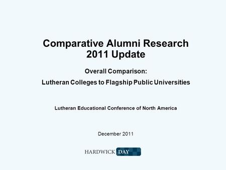 Comparative Alumni Research 2011 Update Overall Comparison: Lutheran Colleges to Flagship Public Universities Lutheran Educational Conference of North.