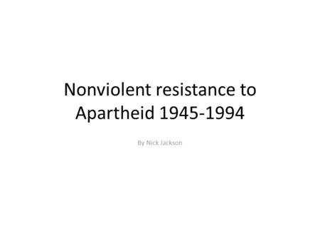 Nonviolent resistance to Apartheid 1945-1994 By Nick Jackson.