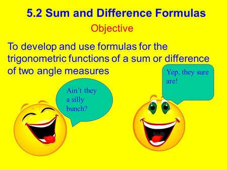 5.2 Sum and Difference Formulas Objective To develop and use formulas for the trigonometric functions of a sum or difference of two angle measures Ain't.