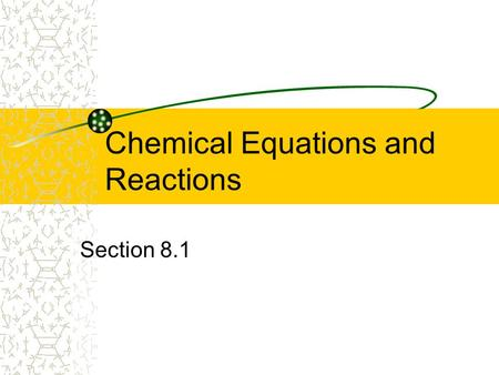 Chemical Equations and Reactions Section 8.1. What is a chemical reaction? Any change where a new chemical is formed. Indications of a chemical reaction:
