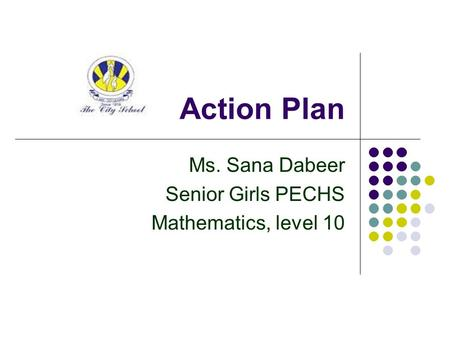 Action Plan Ms. Sana Dabeer Senior Girls PECHS Mathematics, level 10.