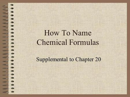 How To Name Chemical Formulas Supplemental to Chapter 20.