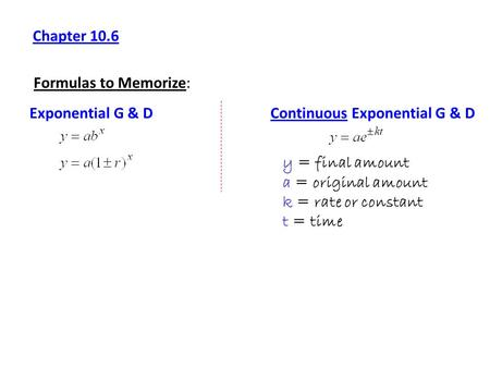 Chapter 10.6 Formulas to Memorize: Exponential G & DContinuous Exponential G & D y = final amount a = original amount k = rate or constant t = time.