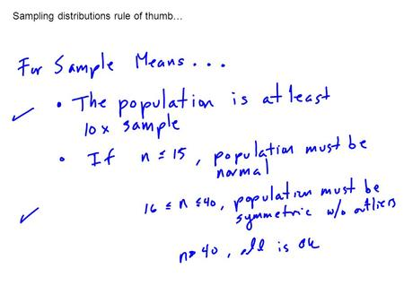 Sampling distributions rule of thumb…. Some important points about sample distributions… If we obtain a sample that meets the rules of thumb, then…