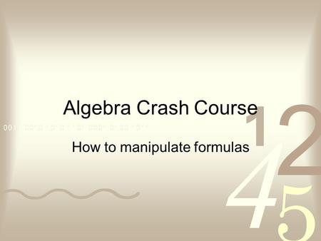 Algebra Crash Course How to manipulate formulas. What exactly is algebra…to a scientist? For scientists, algebra is a tool used for solving mathematical.