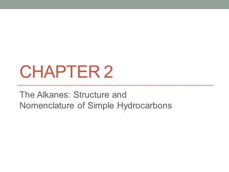 CHAPTER 2 The Alkanes: Structure and Nomenclature of Simple Hydrocarbons.