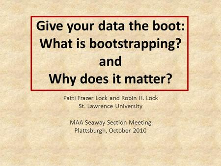 Give your data the boot: What is bootstrapping? and Why does it matter? Patti Frazer Lock and Robin H. Lock St. Lawrence University MAA Seaway Section.