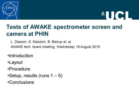 Tests of AWAKE spectrometer screen and camera at PHIN Introduction Layout Procedure Setup, results (runs 1 – 5) Conclusions L. Deacon, S. Mazzoni, B. Biskup.