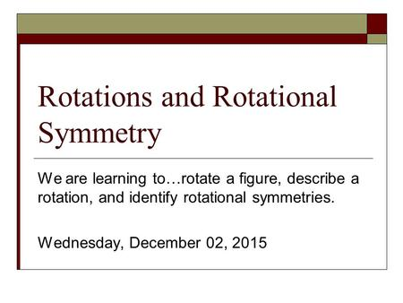 Rotations and Rotational Symmetry We are learning to…rotate a figure, describe a rotation, and identify rotational symmetries. Wednesday, December 02,