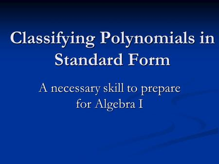 Classifying Polynomials in Standard Form A necessary skill to prepare for Algebra I.