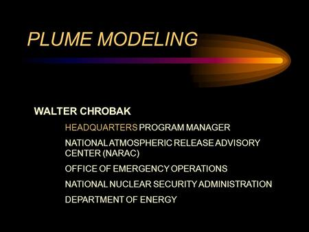 PLUME MODELING WALTER CHROBAK HEADQUARTERS PROGRAM MANAGER NATIONAL ATMOSPHERIC RELEASE ADVISORY CENTER (NARAC) OFFICE OF EMERGENCY OPERATIONS NATIONAL.