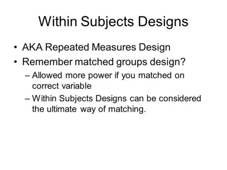 Within Subjects Designs AKA Repeated Measures Design Remember matched groups design? –Allowed more power if you matched on correct variable –Within Subjects.
